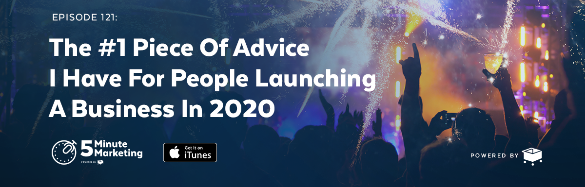 #121 – The #1 Piece Of Advice I Have For People Launching A Business In 2020